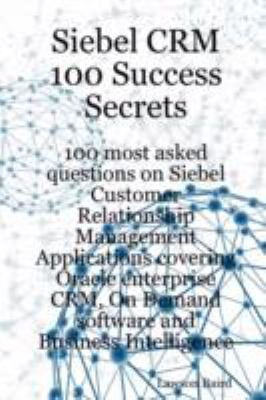 Siebel Crm 100 Success Secrets - 100 Most Asked Questions on Siebel Customer Relationship Management Applications Covering Oracle Enterprise Crm, on D 9781921523205
