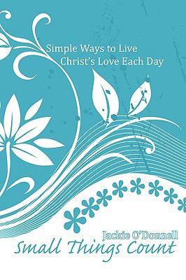 Small Things Count: Simple Ways to Live Christ's Love Each Day 9781926625232