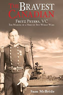 The Bravest Canadian: The Heroic Exploits of Fritz Peters in World War I and II 9781926991108