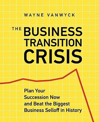 The Business Transition Crisis: Plan Your Succession Now to Beat the Biggest Business Selloff in History 9781926645148
