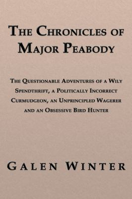 The Chronicles of Major Peabody: The Questionable Adventures of a Wily Spendthrift, a Politically Incorrect Curmudgeon, an Unprincipled Wagerer and an 9781926585185
