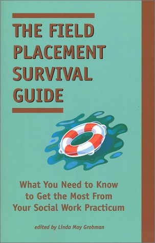 The Field Placement Survival Guide: What You Need to Know to Get the Most from Your Social Work Practicum 9781929109104