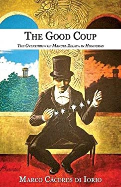 The Good Coup: The Overthrow of Manuel Zelaya in Honduras 9781926918075