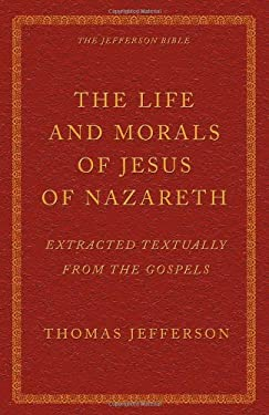 The Life and Morals of Jesus of Nazareth Extracted Textually from the Gospels: The Jefferson Bible 9781926777108