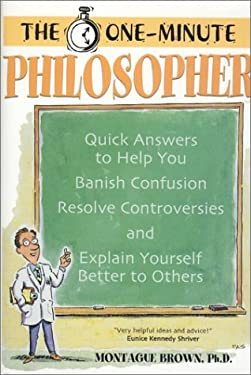 The One-Minute Philosopher: Quick Answers to Help You Banish Confusion, Resolve Controversies, and Explain Yourself Better to Others 9781928832256