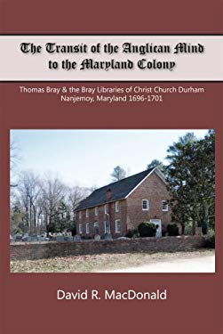 The Transit of the Anglican Mind to the Maryland Colony: Thomas Bray & the Bray Libraries of Christ Church Durham, Nanjemoy, Maryland, 1696-1701 9781929569311