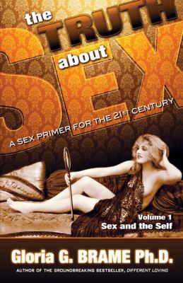The Truth about Sex, a Sex Primer for the 21st Century Volume I: Sex and the Self 9781926918556
