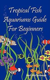 Tropical Fish Aquariums Guide for Beginners: All You Need to Know to Set Up and Maintain a Beautiful Tropical Fish Aquarium Today. 10531884
