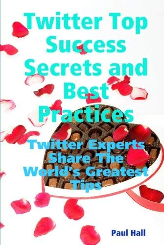 Twitter Top Success Secrets and Best Practices: Twitter Experts Share the World's Greatest Tips 9781921573309