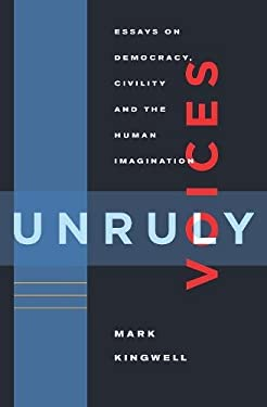 Unruly Voices: Essays on Democracy, Civility and the Human Imagination 9781926845845