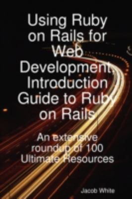 Using Ruby on Rails for Web Development, Introduction Guide to Ruby on Rails: An Extensive Roundup of 100 Ultimate Resources 9781921573125