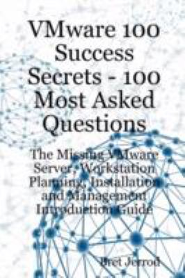 Vmware 100 Success Secrets - 100 Most Asked Questions: The Missing Vmware Server, Workstation Planning, Installation and Management Introduction Guide 9781921523021
