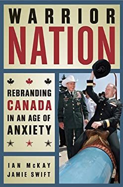 Warrior Nation: Rebranding Canada in an Age of Anxiety 9781926662770