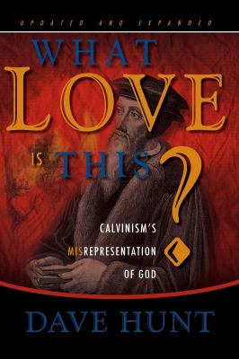 What Love Is This?: Calvinism's Misrepresentation of God 9781928660125