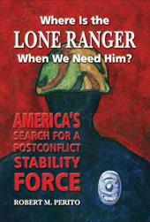 Where Is the Lone Ranger When We Need Him?: America's Search for a Postconflict Stability Force