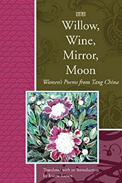 Willow, Wine, Mirror, Moon: Women's Poems from Tang China 9781929918744