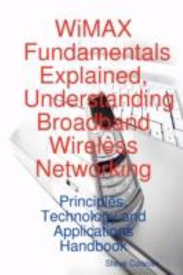 Wimax Fundamentals Explained, Understanding Broadband Wireless Networking: Principles, Technology and Applications Handbook 9781921523540