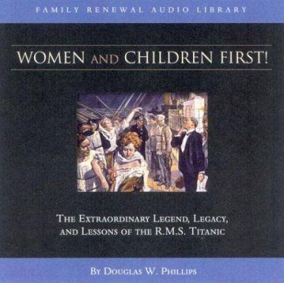 Women and Children First: The Extraordinary Legend, Legacy and Lessons of the R.M.S. Titanic 9781929241712