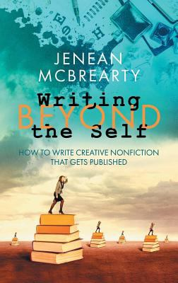 Writing Beyond the Self: How to Write Creative Nonfiction That Gets Published