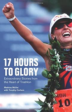 17 Hours to Glory: Extraordinary Stories from the Heart of Triathlon 9781934030431