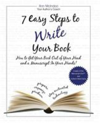 7 Easy Steps to Write Your Book: How to Get Your Book Out of Your Head and a Manuscript in Your Hands! 9781935723448