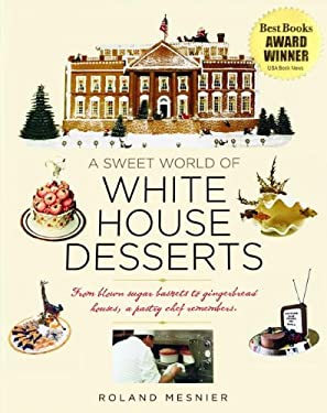 A Sweet World of White House Desserts: From Blown Sugar Baskets to Gingerbread Houses, a Pastry Chef Remembers 9781931917100