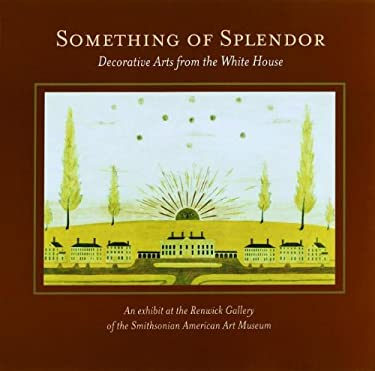 Something of Splendor: Decorative Arts from the White House 9781931917131