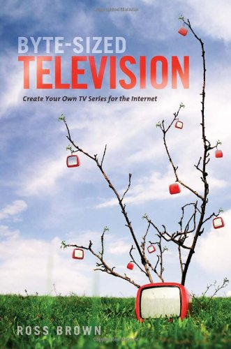 Byte-Sized Television: Create Your Own TV Series for the Internet 9781932907865