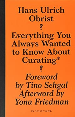 Hans Ulrich Obrist: Everything You Always Wanted to Know about Curating But Were Afraid to Ask 9781933128252