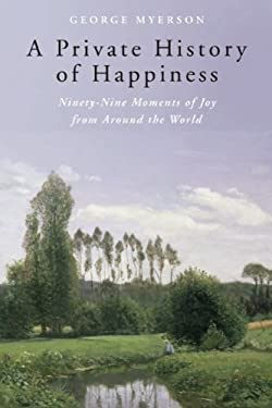 A Private History of Happiness: Ninety-Nine Moments of Joy from Around the World 9781933346519