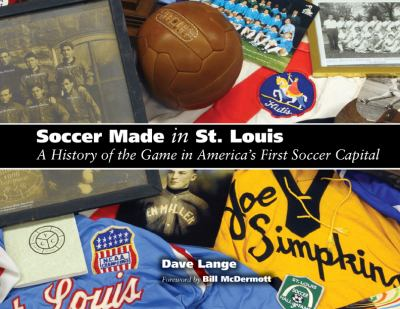 Soccer Made in St. Louis: A History of the Game in America's First Soccer Capital 9781933370668