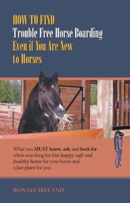 How to Find Trouble Free Horse Boarding Even If You Are New to Horses: What You Must Know, Ask, and Look for When Searching for That Happy, Safe and H 9781933817651