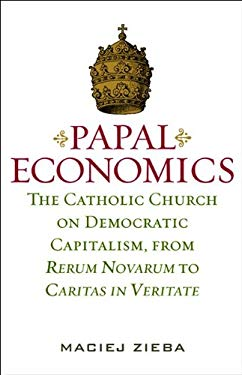Papal Economics: The Catholic Church on Democratic Capitalism, from Rerum Novarum to Caritas in Veritate 9781933859972