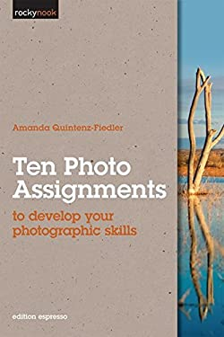 Ten Photo Assignments: To Develop Your Photographic Skills 9781933952796