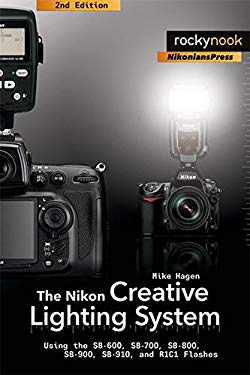 The Nikon Creative Lighting System: Using the SB-600, SB-700, SB-800, SB-900, SB-910, and R1C1 Flashes 9781933952994