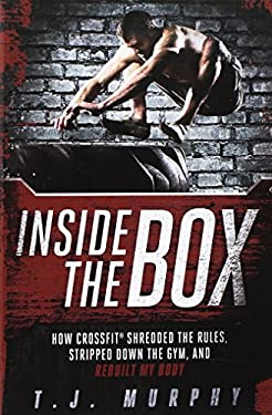 Inside the Box: How Crossfit Shredded the Rules, Stripped Down the Gym, and Rebuilt My Body 9781934030905