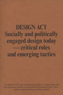 Design ACT: Socially and Politically Engaged Design Today - Critical Roles and Emerging Tactics 9781934105610