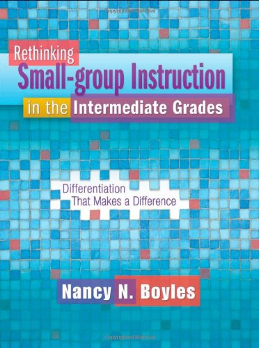 Rethinking Small-Group Instruction in the Intermediate Grades: Differentiation That Makes a Difference [With CDROM] 9781934338865