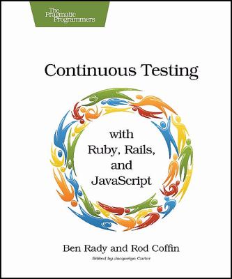Continuous Testing: With Ruby, Rails, and JavaScript 9781934356708