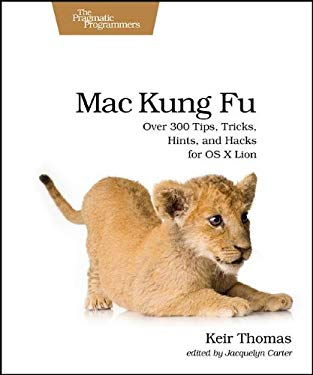 Mac Kung Fu: Over 300 Tips, Tricks, Hints, and Hacks for OS X Lion 9781934356821