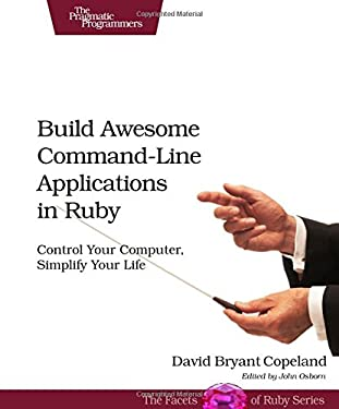 Build Awesome Command-Line Applications in Ruby: Control Your Computer, Simplify Your Life 9781934356913