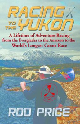 Racing to the Yukon: A Lifetime of Adventure Racing from the Everglades to the Amazon to the World's Longest Canoe Race 9781934449585