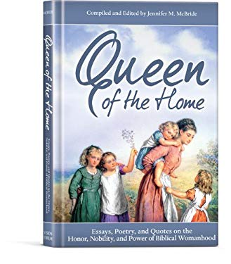 Queen of the Home: Essays, Poetry, and Quotes on the Honor, Nobility, and Power of Biblical Womanhood 9781934554609