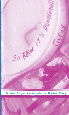 So Raw It's Downright Filthy: A Raw Vegan Cookbook