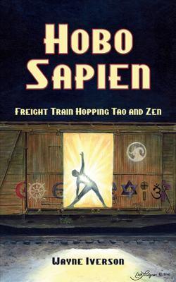 Hobo Sapien: Freight Train Hopping Tao and Zen 9781934759431