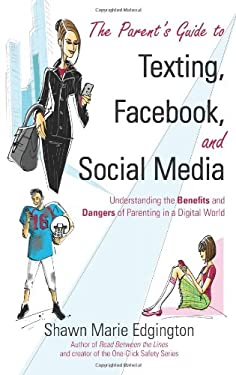The Parent's Guide to Texting, Facebook, and Social Media: Understanding the Benefits and Dangers of Parenting in a Digital World 9781934812976