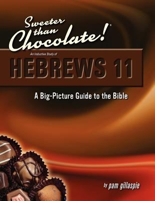 Sweeter Than Chocolate! an Inductive Study of Hebrews 11. a Big-Picture Guide to the Bible