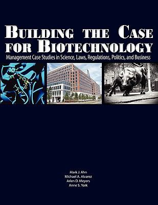 Building the Case for Biotechnology: Management Case Studies in Science, Laws, Regulations, Politics, and Business 9781934899151