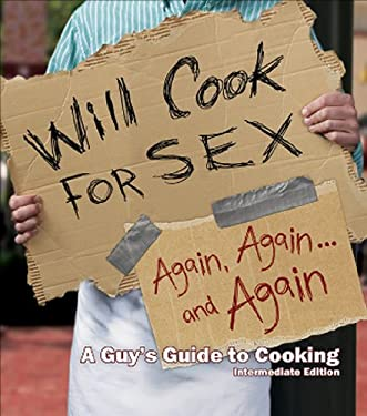 Will Cook for Sex Again, Again, and Again: A Guy's Guide to Cooking, Intermediate Edition