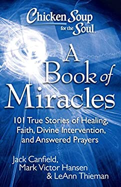Chicken Soup for the Soul: A Book of Miracles: 101 True Stories of Healing, Faith, Divine Intervention, and Answered Prayers 9781935096511
